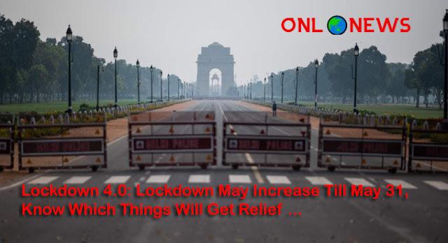 Lockdown 4.0: 31 मई तक बढ़ सकता है लॉकडाउन, जानिए किन किन चीजों को मिलेगी छुट ...