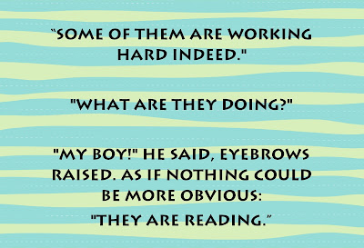 """Some of them are working hard indeed. What are they doing? My Boy! He said, eyebrows raised. As if nothing could be more obvious: They are reading."""