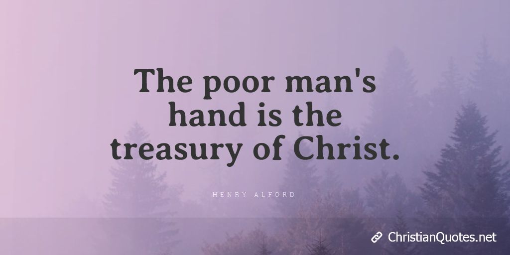 The poor man's hand is the treasury of Christ.