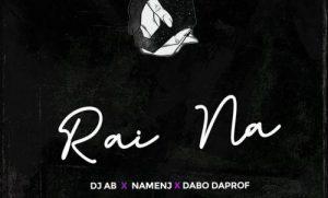 DOWNLOAD MP3: DJ Ab – Rai Na Ft. Dabo Daprof, Namenj