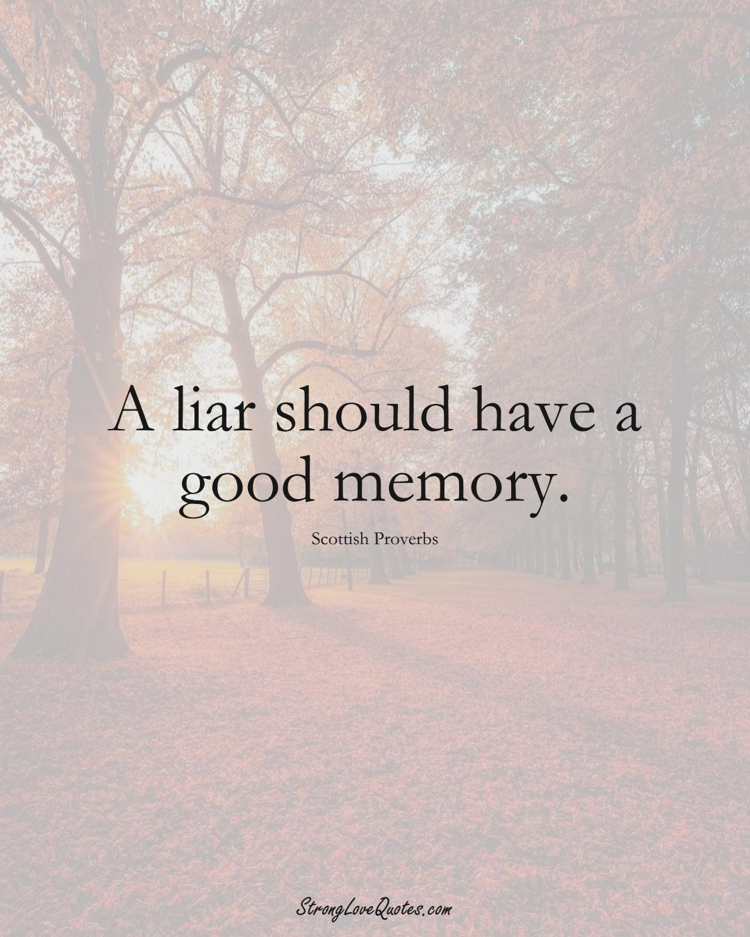 A liar should have a good memory. (Scottish Sayings);  #EuropeanSayings