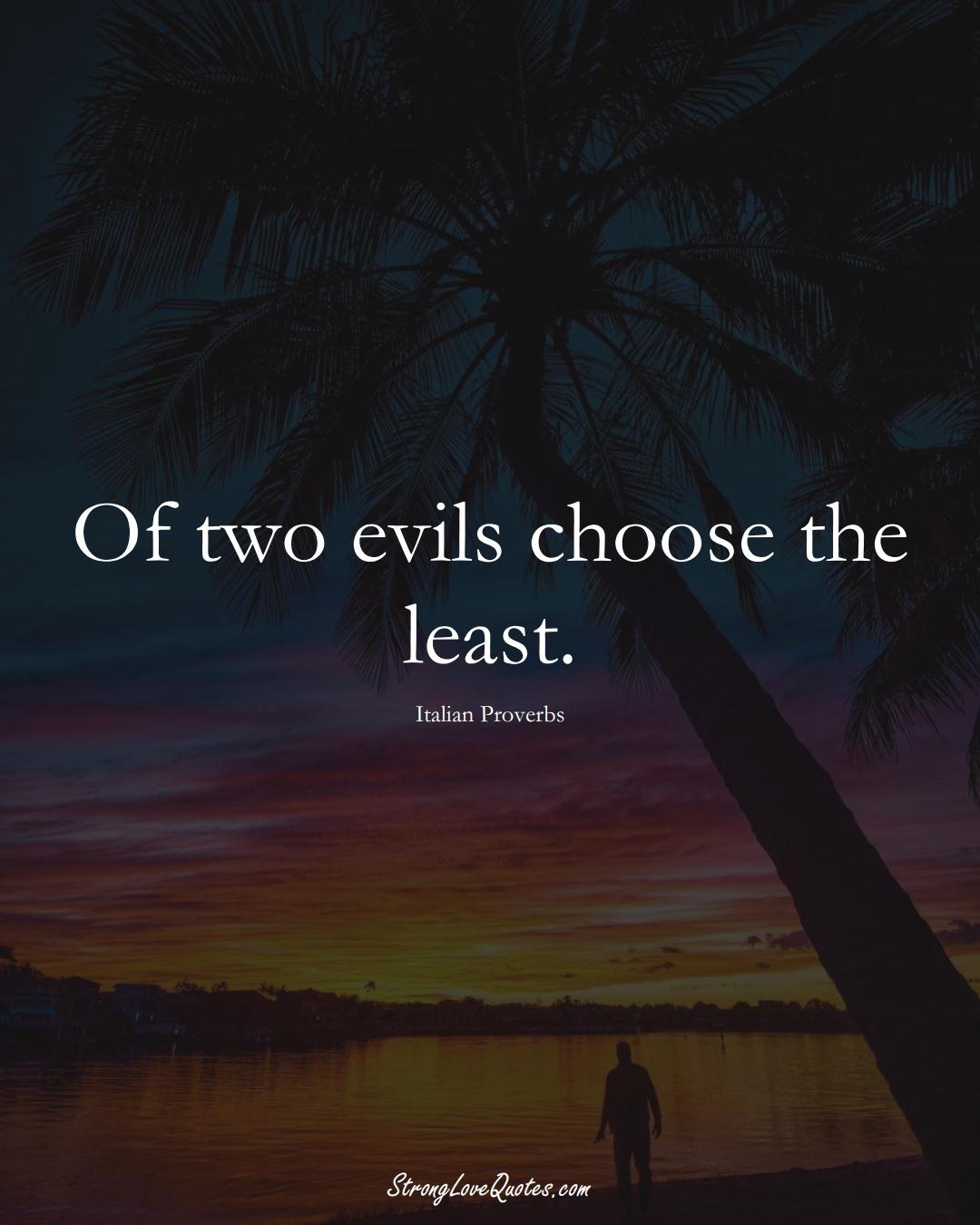 Of two evils choose the least. (Italian Sayings);  #EuropeanSayings
