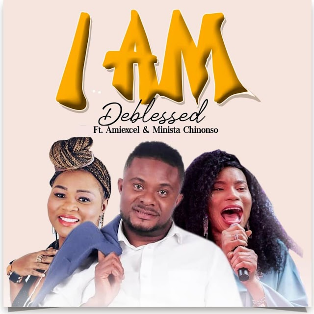Music: DEBLESSED – I Am Ft. Amiexcel x Minista Chinonso