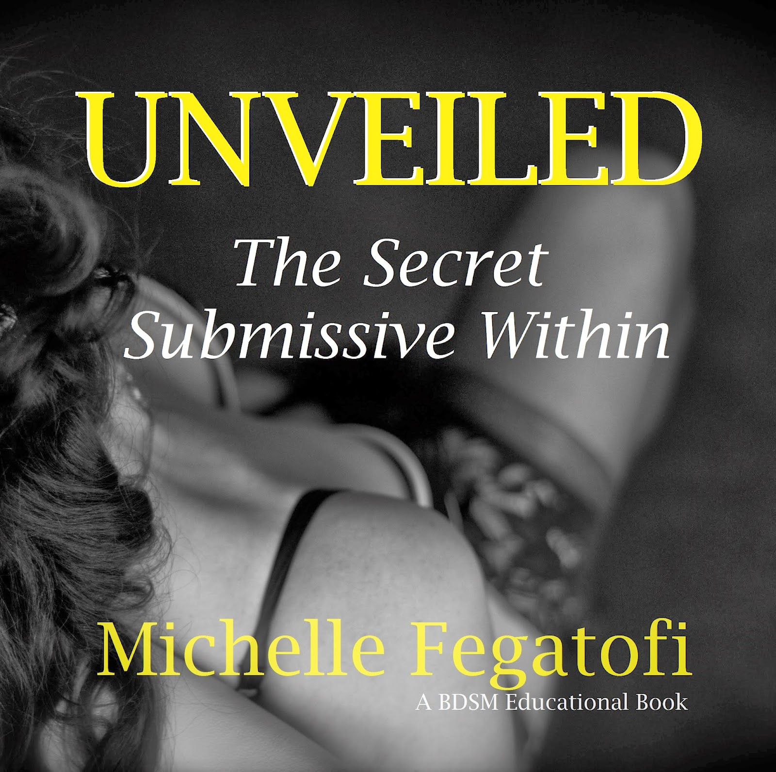 UNVEILED The Secret Submissive Within - a Michelle Fegatofi's BDSM Educational Book