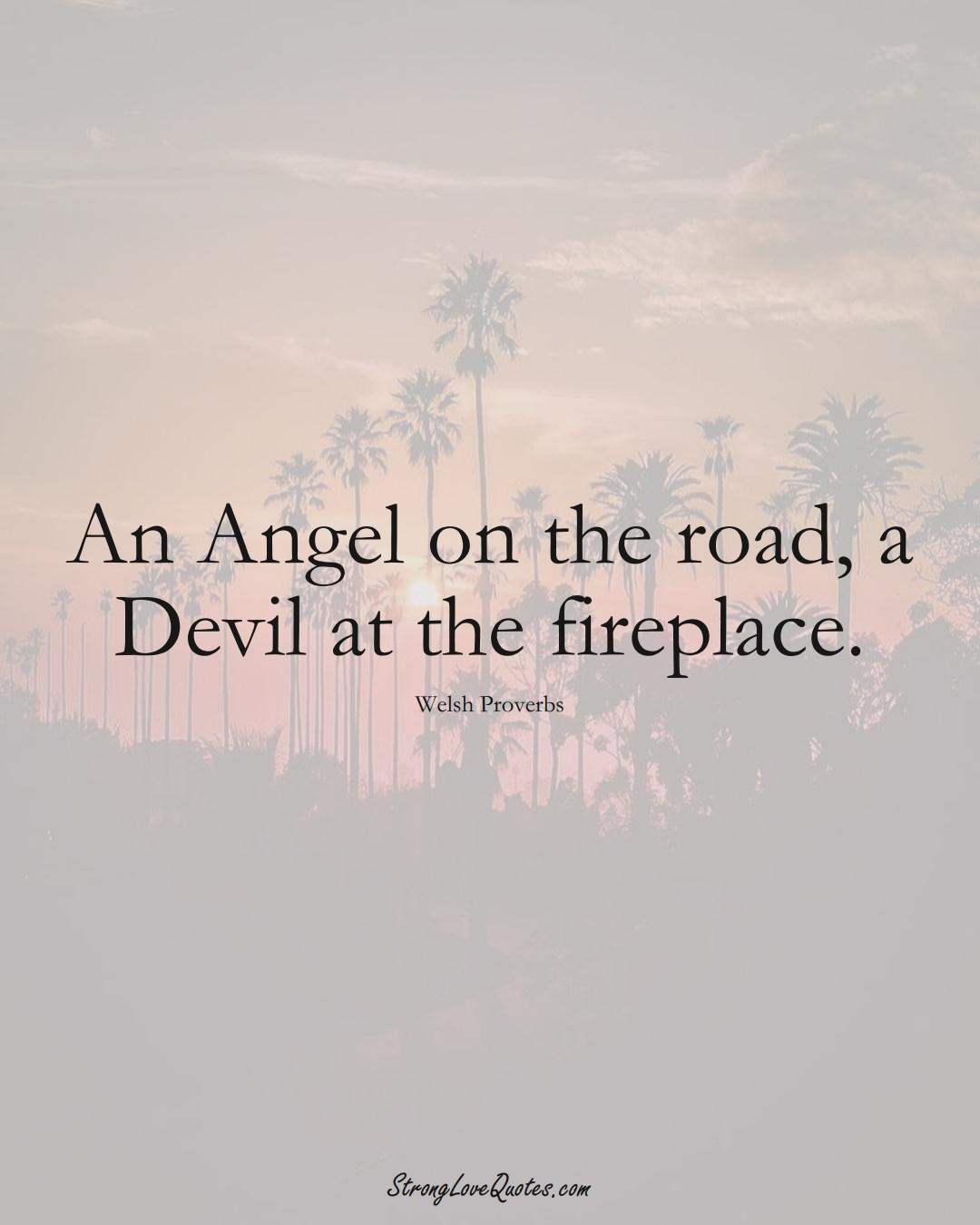 An Angel on the road, a Devil at the fireplace. (Welsh Sayings);  #EuropeanSayings