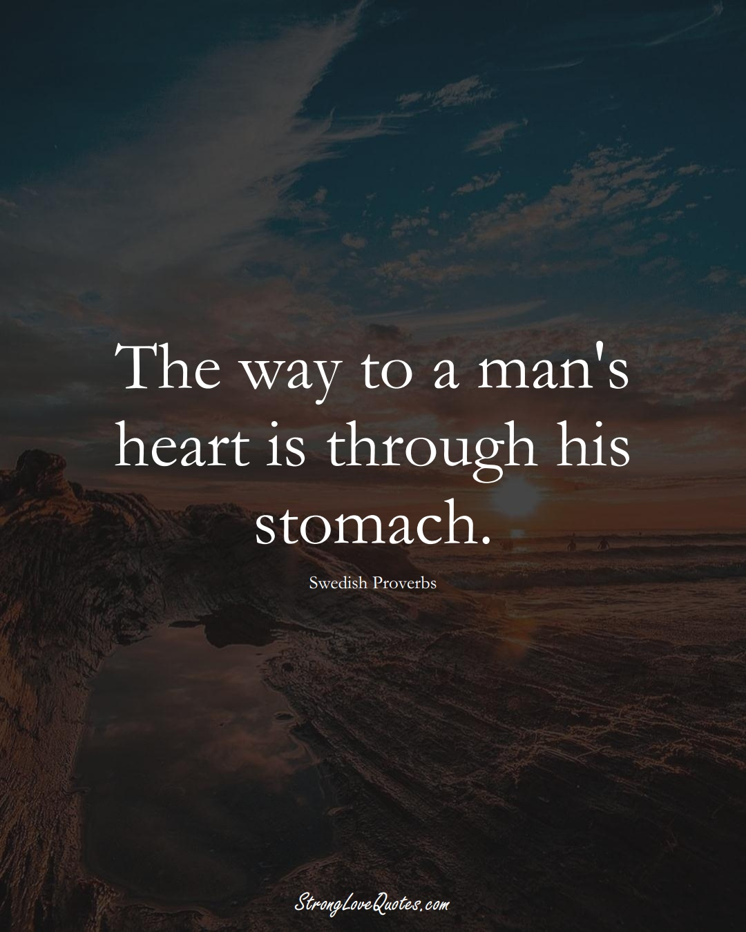 The way to a man's heart is through his stomach. (Swedish Sayings);  #EuropeanSayings