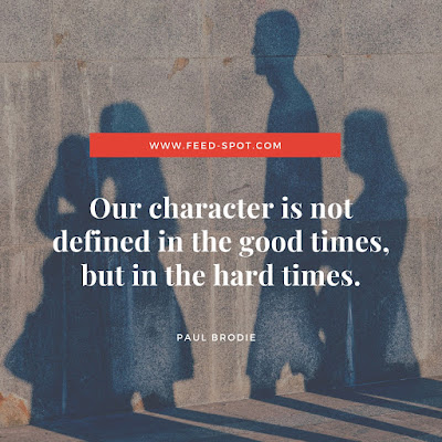 Our character is not defined in the good times, but in the hard times. __ Paul Brodie