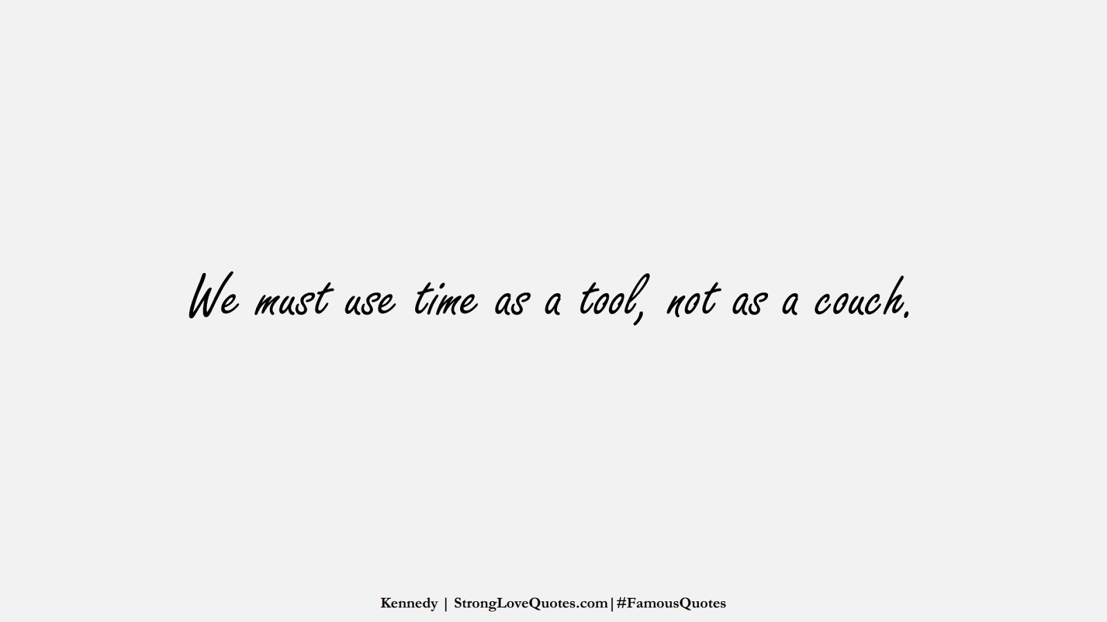 We must use time as a tool, not as a couch. (Kennedy);  #FamousQuotes