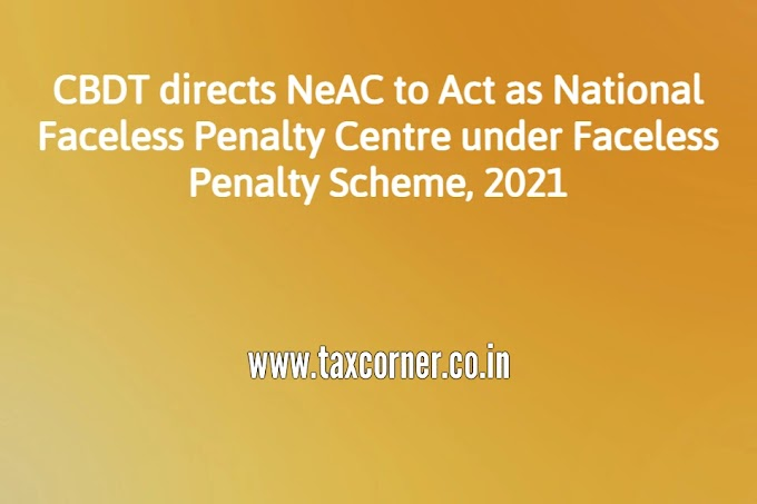 CBDT directs NeAC to Act as National Faceless Penalty Centre under Faceless Penalty Scheme, 2021
