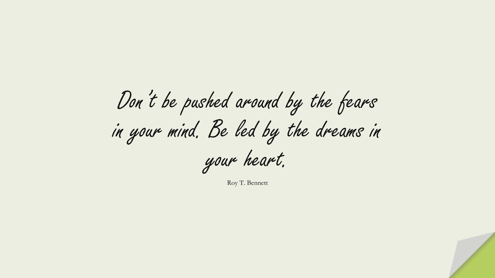Don't be pushed around by the fears in your mind. Be led by the dreams in your heart. (Roy T. Bennett);  #PositiveQuotes