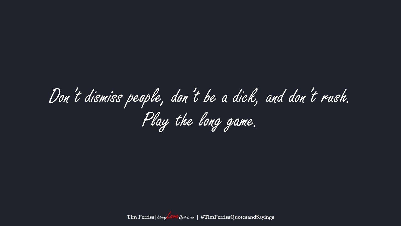 Don't dismiss people, don't be a dick, and don't rush. Play the long game. (Tim Ferriss);  #TimFerrissQuotesandSayings