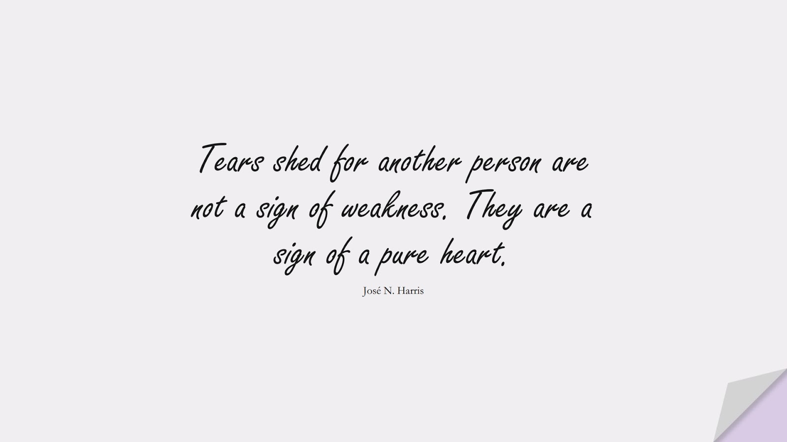 Tears shed for another person are not a sign of weakness. They are a sign of a pure heart. (José N. Harris);  #SadLoveQuotes