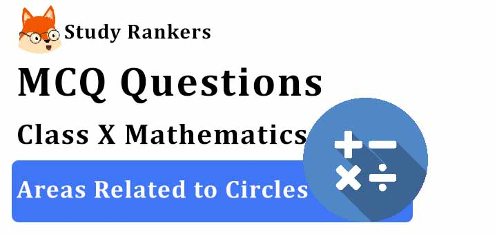 MCQ Questions for Class 10 Maths: Ch 12 Areas Related to Circles