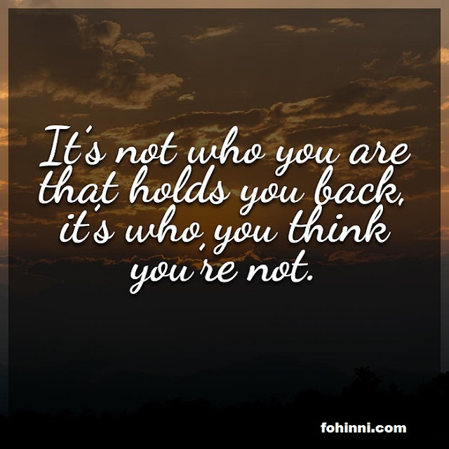 It's Not Who You Are That Holds You Back, Its Who You Think You Are Not.