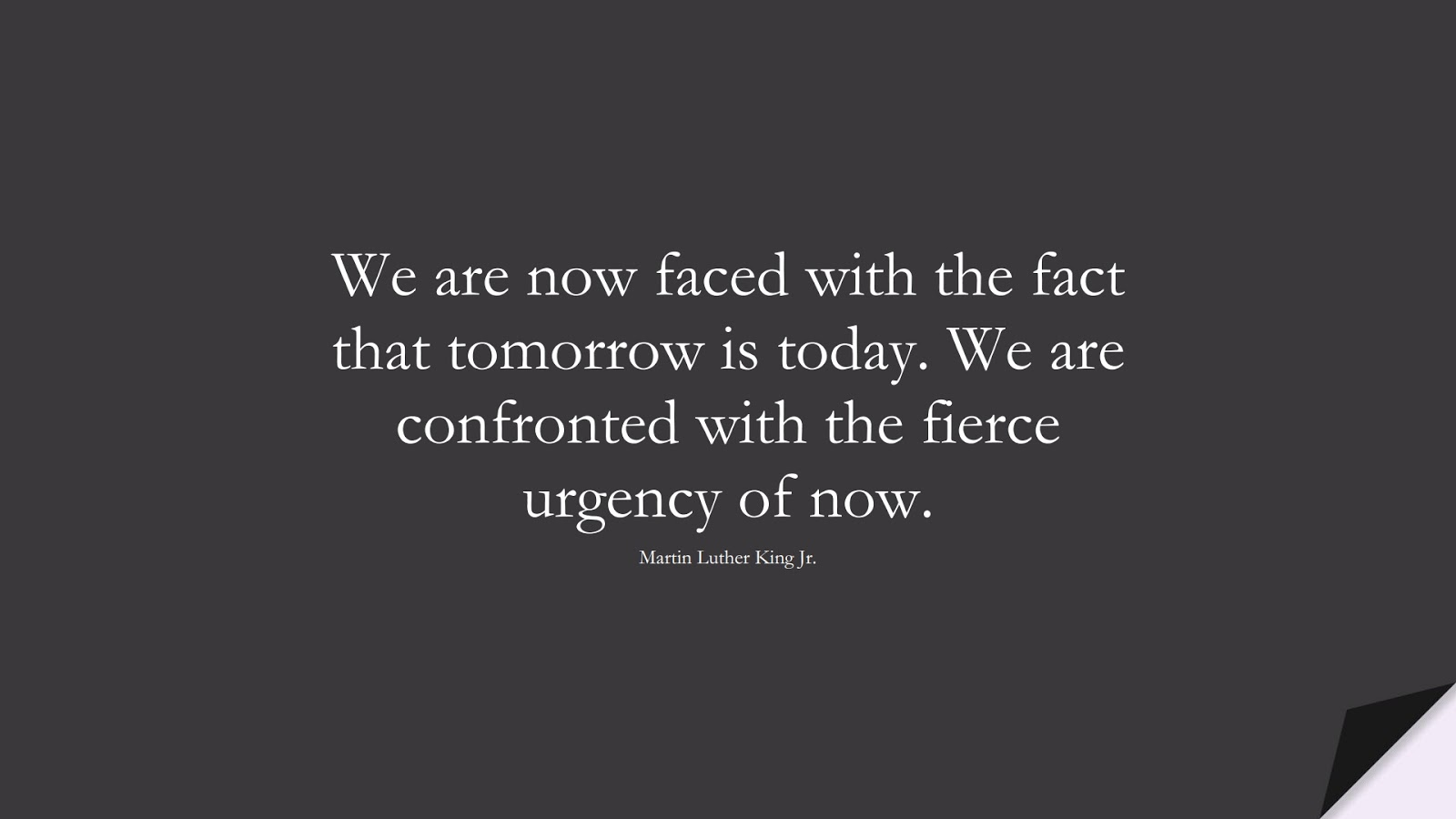 We are now faced with the fact that tomorrow is today. We are confronted with the fierce urgency of now. (Martin Luther King Jr.);  #MartinLutherKingJrQuotes