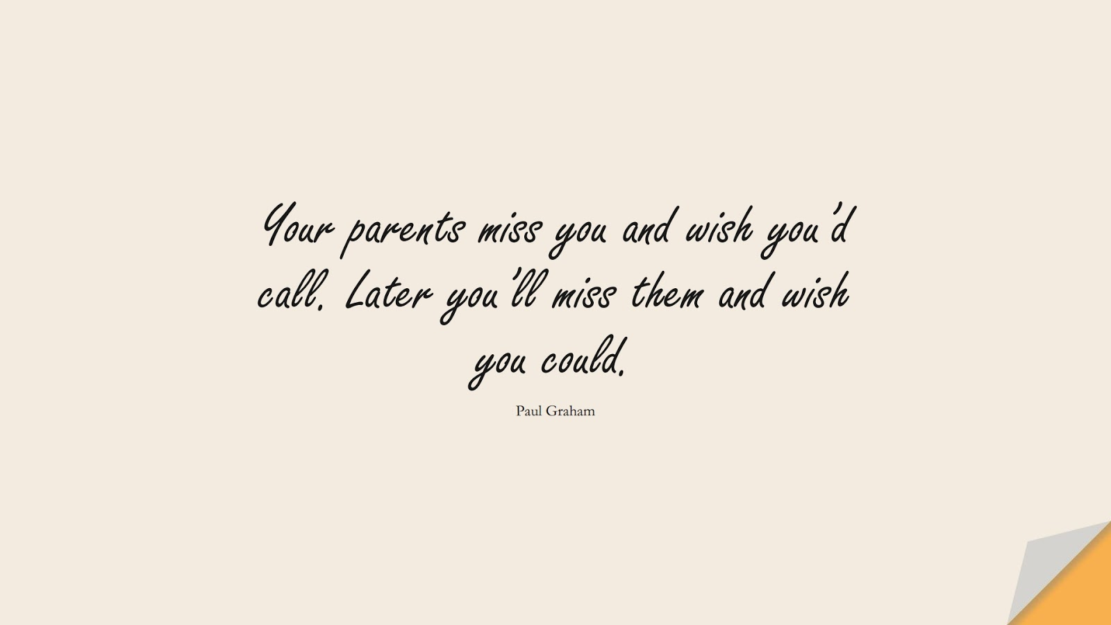 Your parents miss you and wish you'd call. Later you'll miss them and wish you could. (Paul Graham);  #FamilyQuotes