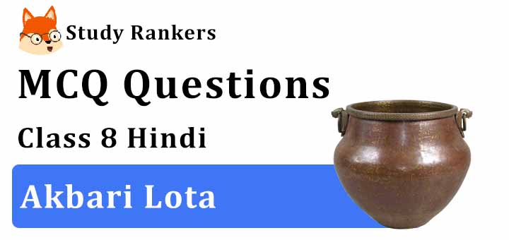 MCQ Questions for Class 8 Hindi: Ch 14 अकबरी लोटा Vasant