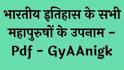 भारतीय इतिहास के सभी महापुरुषों के उपनाम - Bharat Ke Sabhi Mahapurushon Ke Upnaam Pdf - GyAAnigk
