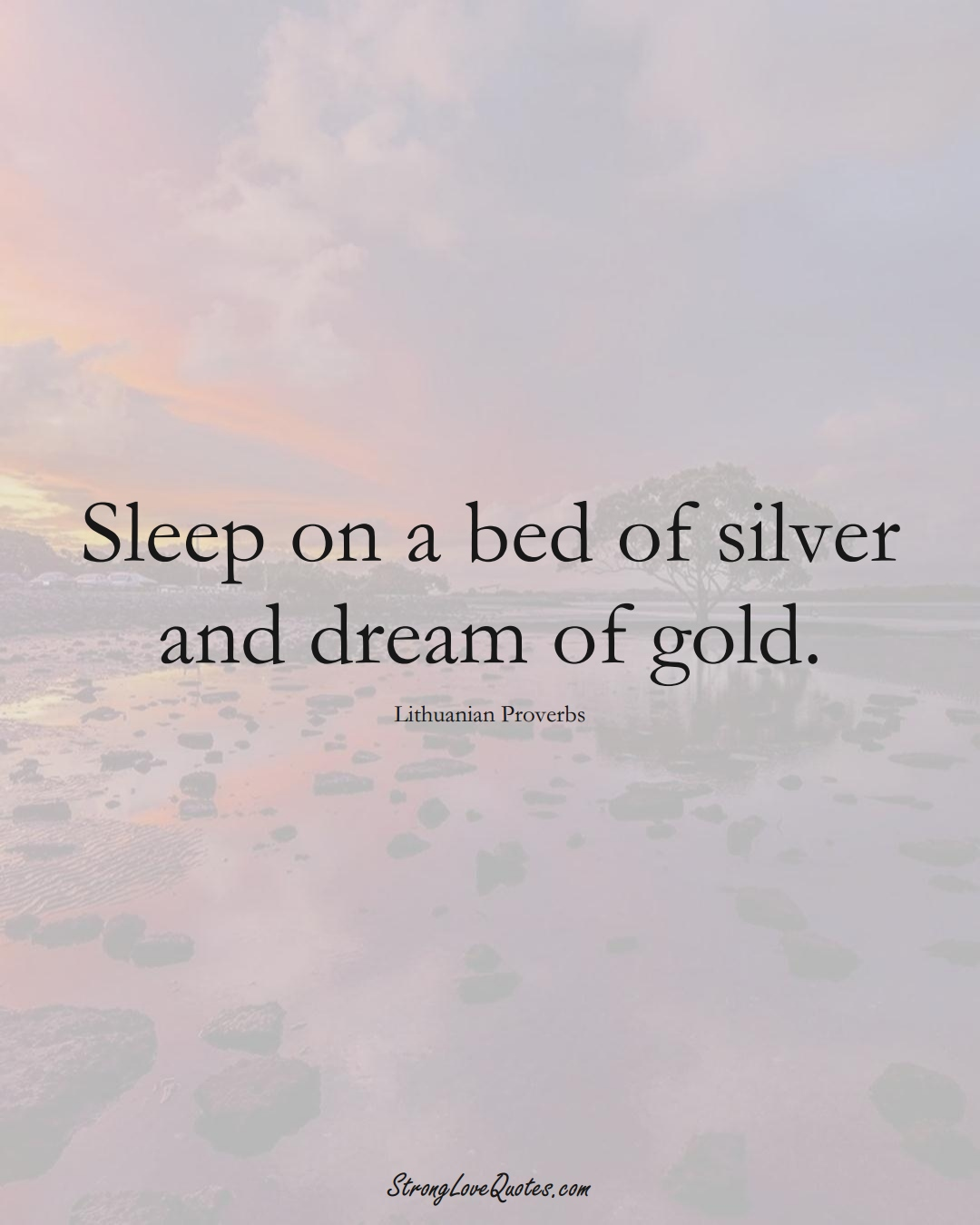 Sleep on a bed of silver and dream of gold. (Lithuanian Sayings);  #AsianSayings