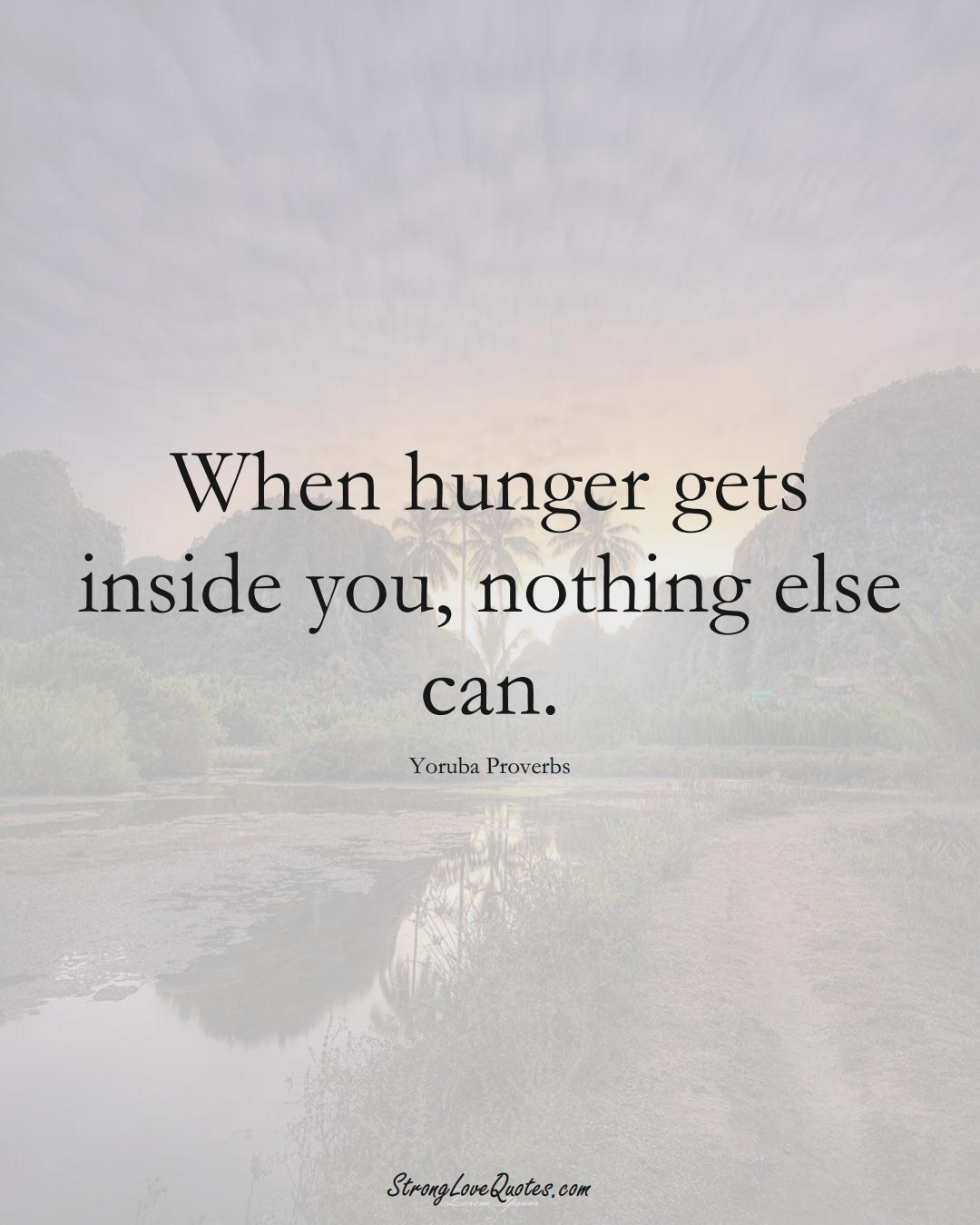 When hunger gets inside you, nothing else can. (Yoruba Sayings);  #aVarietyofCulturesSayings