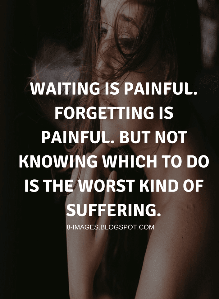 Quotes Waiting Is Painful Forgetting Is Painful But Not Knowing
