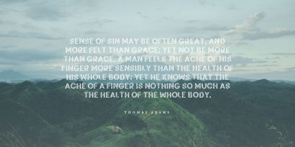 Sense of sin may be often great, and more felt than grace; yet not be more than grace. A man feels the ache of his finger more sensibly than the health of his whole body; yet he knows that the ache of a finger is nothing so much as the health of the whole body.