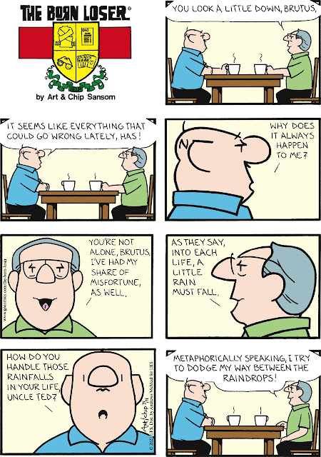 """Panel 1: Brutus and Uncle Ted are sitting at a table, each with a cup of coffee. Uncle Ted: """"You look a little down, Brutus."""" Panel 2. Brutus: """"It seems like everything that could go wrong lately, has!"""" Panel 3. Brutus: """"Why does it always happen to me?"""" Panel 4. Uncle Ted: """"You're not alone, Brutus. I've had my share of misfortune as well."""" Panel 5. Uncle Ted: """"As they say, into each life, a little rain must fall."""" Panel 6. Brutus: """"How do you handle those little rainfalls in your life, Uncle Ted?"""" Panel 7. Uncle Ted: """"Metaphorically speaking, I try to dodge my way between the raindrops!"""""""