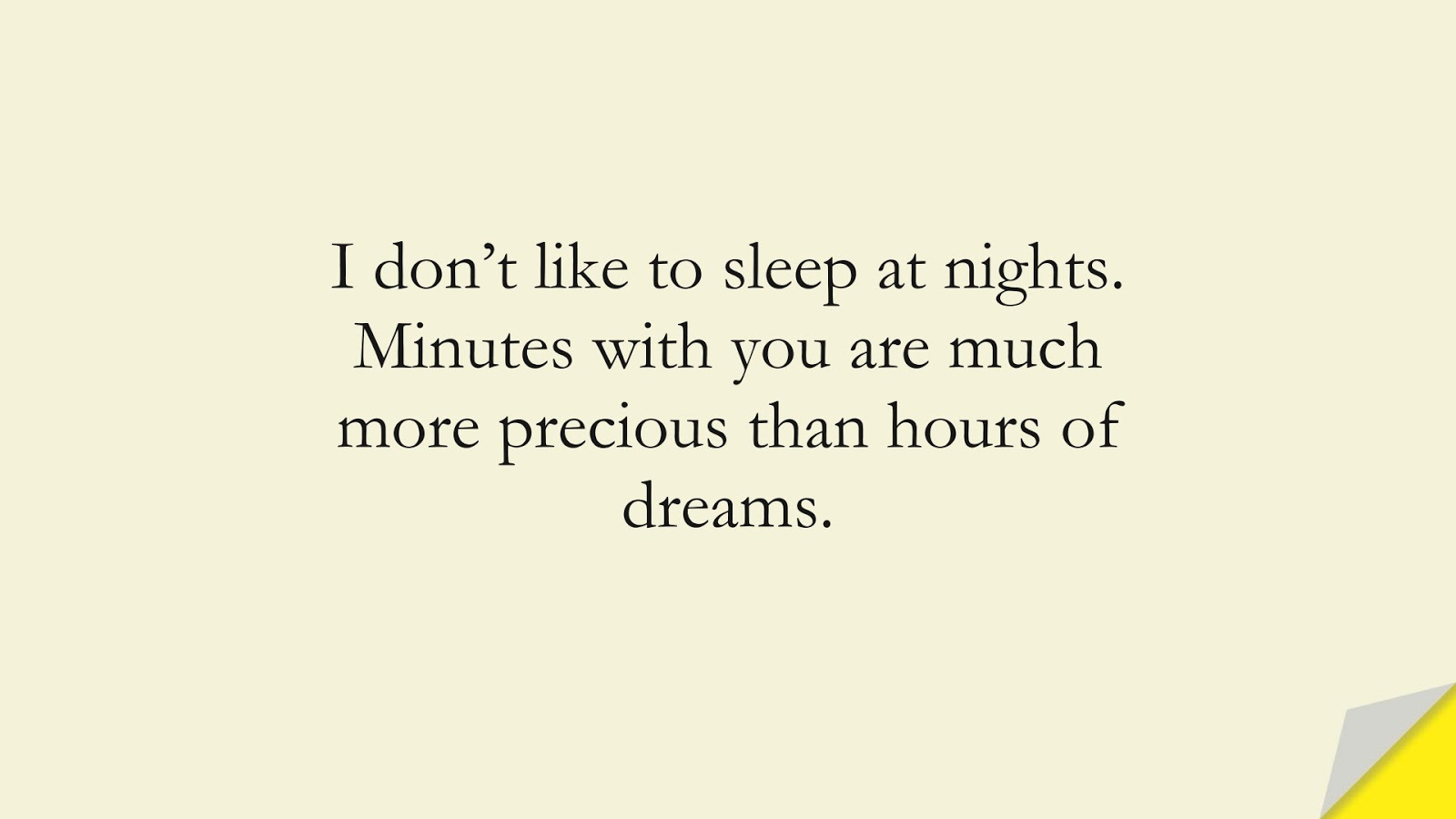 I don't like to sleep at nights. Minutes with you are much more precious than hours of dreams.FALSE