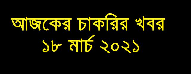 আজকের আজকের চাকরির খবর ১৮ মার্চ ২০২১ - Today job circular 18 March 2021 - Ajker Chakrir Khobor 18-03-2021