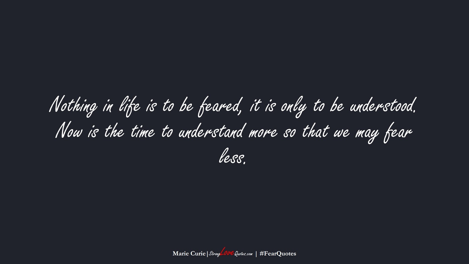 Nothing in life is to be feared, it is only to be understood. Now is the time to understand more so that we may fear less. (Marie Curie);  #FearQuotes