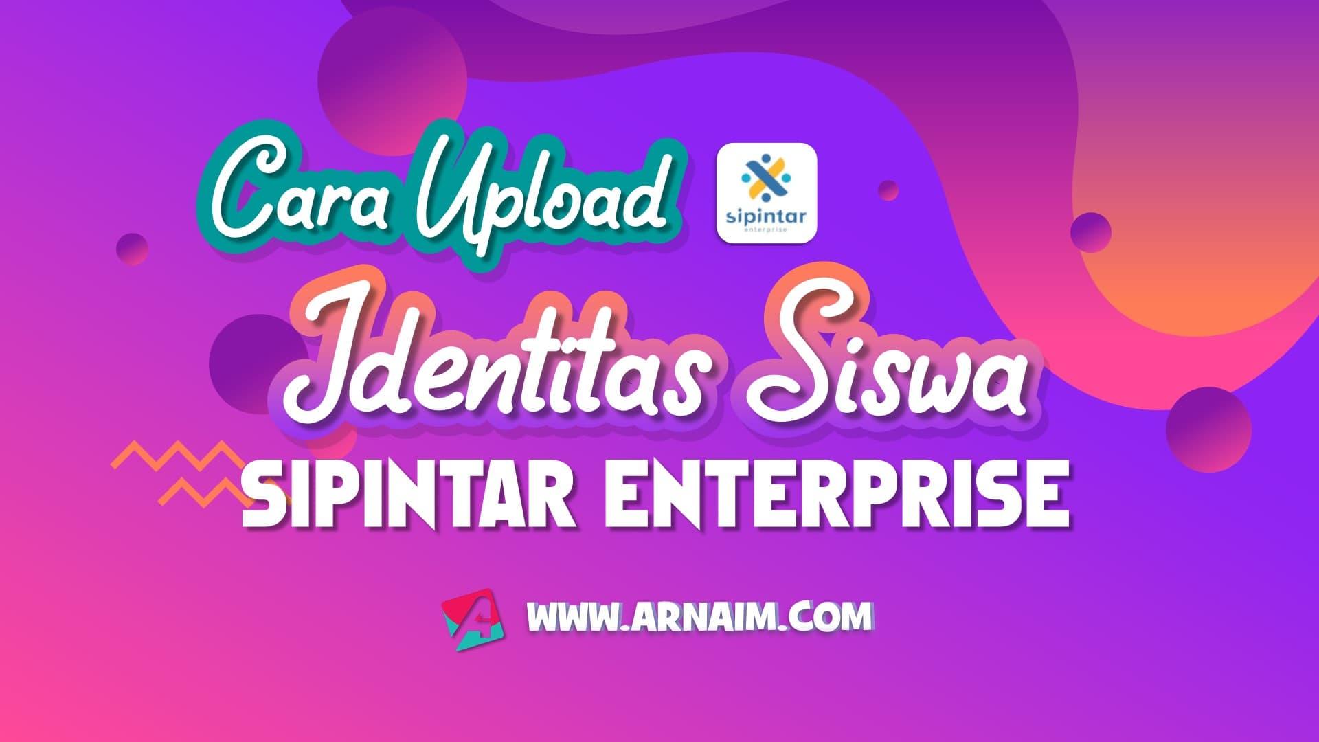 CARA UPLOAD IDENTITAS SISWA DI SIPINTAR ENTERPRISE - ARNAIM.COM