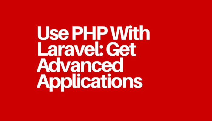 Use PHP With Laravel: Get Advanced Applications