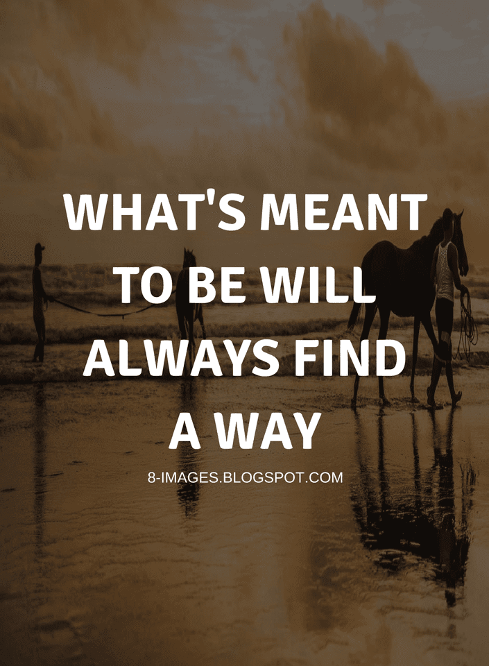 Whats Meant To Be Will Always Find A Way Quotes Quotes