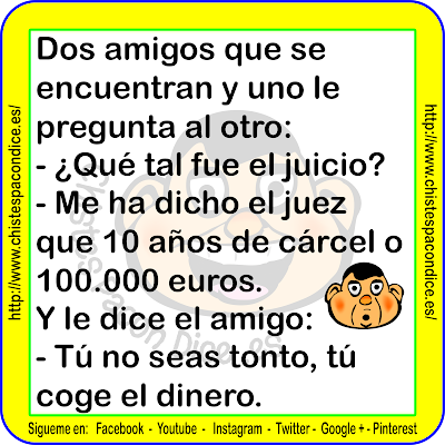 Dos amigos que se encuentran y uno le pregunta al otro: ¿Qué tal fue el juicio? Me ha dicho el juez que 10 años de cárcel o 100.000 euros Y le dice el amigo: Tú no seas tonto, tú coge el dinero.