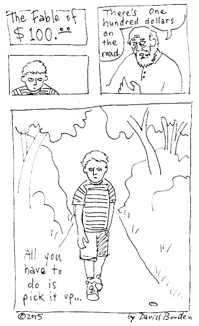 "comic: ""The Fable of $100."" Old man says, ""There are one hundred dollars on the road. All you have to do is pick it up."" Boy walks down path. Comic by David Borden"