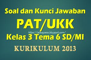 Download Soal dan Kunci Jawaban PAT/UKK Kelas 3 Tema 6 SD/MI Kurikulum 2013