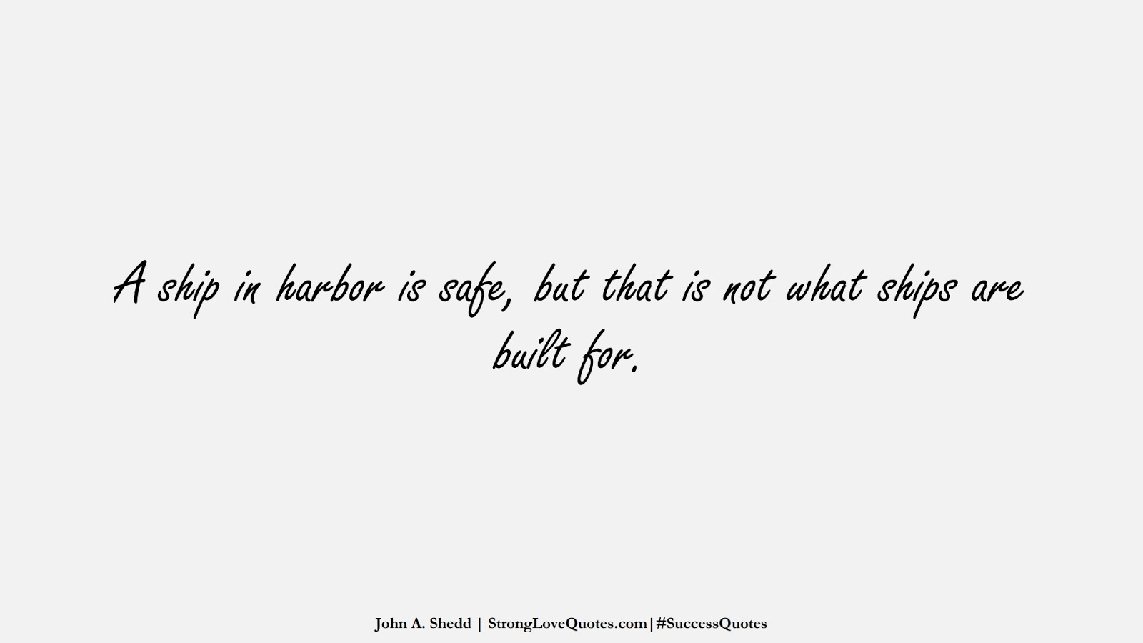 A ship in harbor is safe, but that is not what ships are built for. (John A. Shedd);  #SuccessQuotes