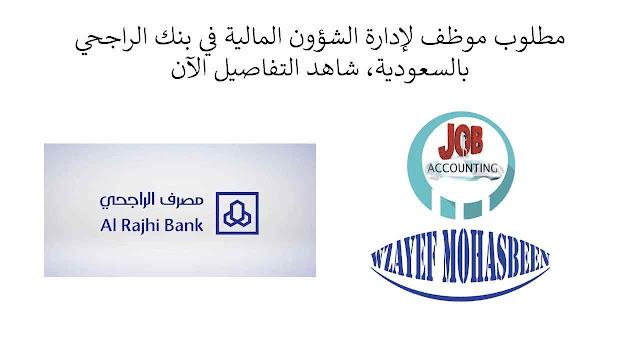 مطلوب موظف لإدارة الشؤون المالية في بنك الراجحي بالسعودية، شاهد التفاصيل الآن