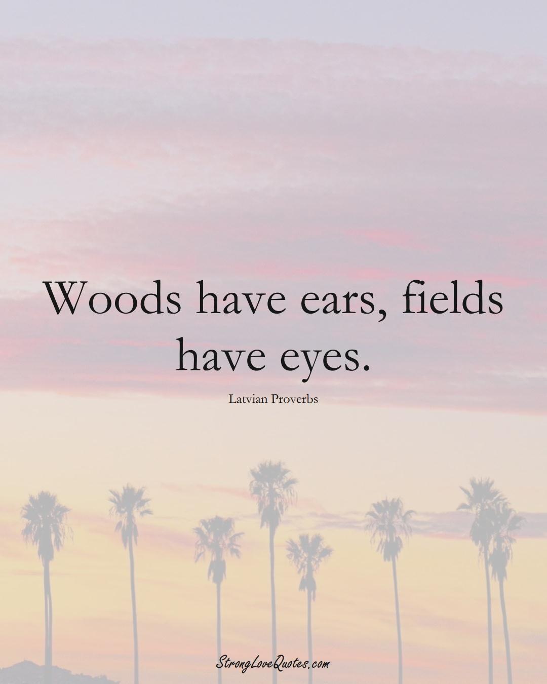 Woods have ears, fields have eyes. (Latvian Sayings);  #EuropeanSayings