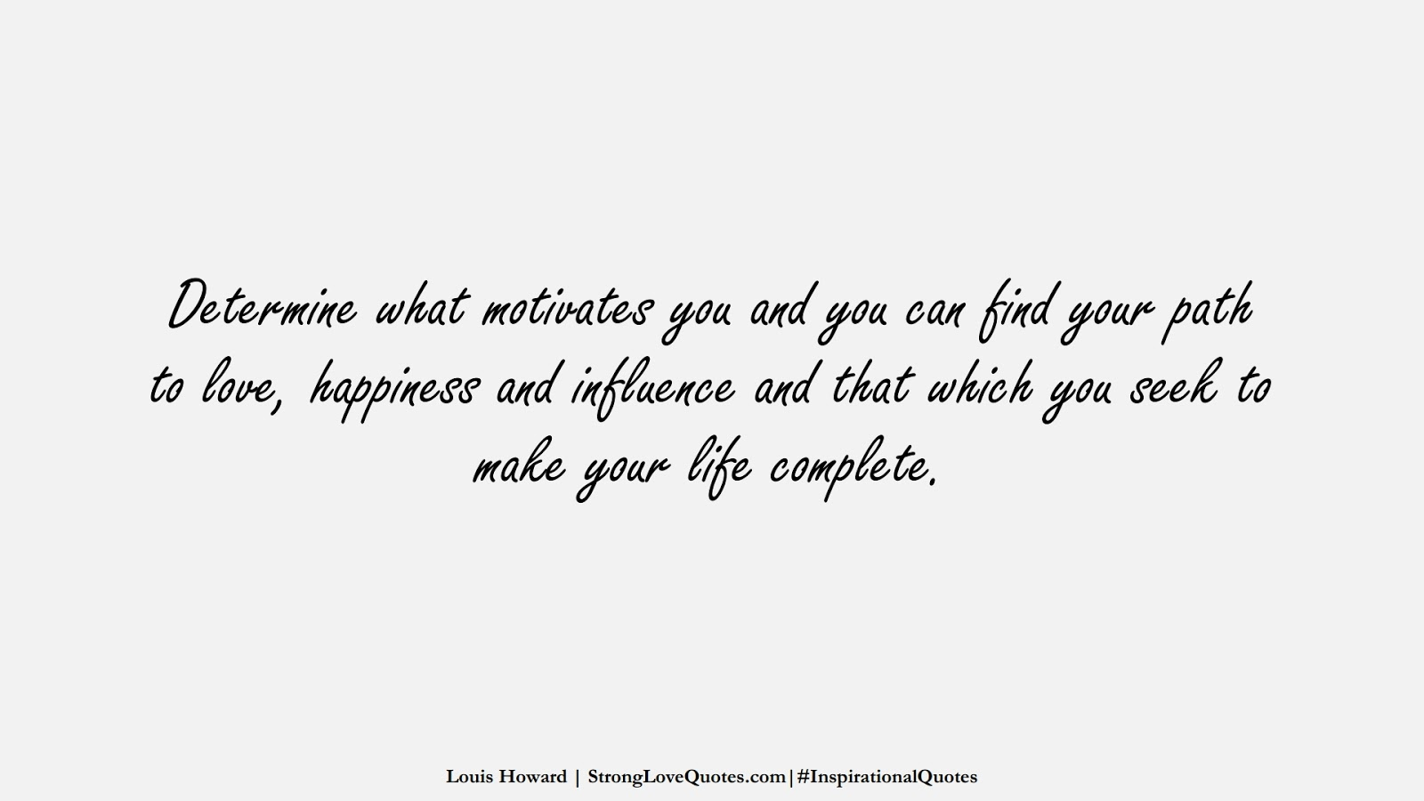 Determine what motivates you and you can find your path to love, happiness and influence and that which you seek to make your life complete. (Louis Howard);  #InspirationalQuotes