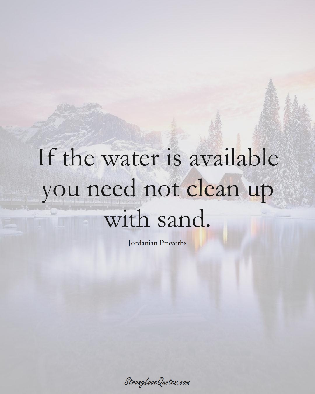 If the water is available you need not clean up with sand. (Jordanian Sayings);  #MiddleEasternSayings
