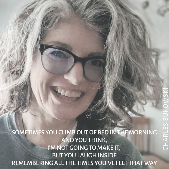 "A woman with unruly hair and tape-repaired glasses smiles. The text reads ""Sometimes you climb out of bed in the morning and you think, I'm not going to make it, but you laugh inside — remembering all the times you've felt that way.""  ― Charles Bukowski"""
