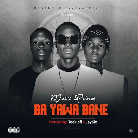 "NEW MUSIC: #BYB ""BA YAWA BANE""  ( MARZ PRINCE FEAT. TEEKLEF & JAY6IX"