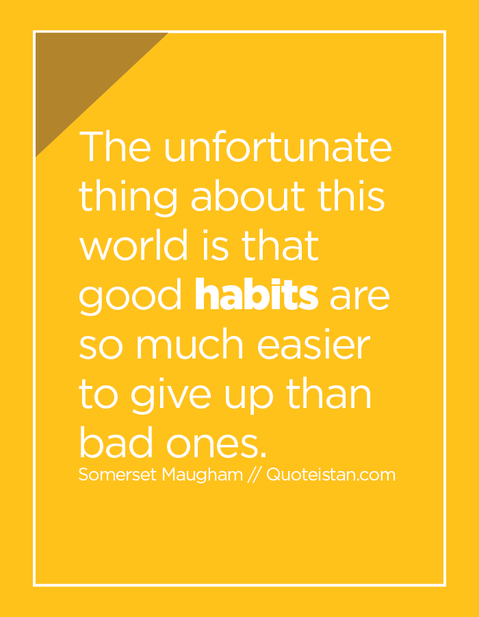 The unfortunate thing about this world is that good habits are so much easier to give up than bad ones.