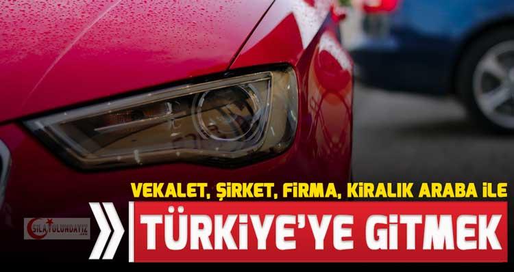 Başkasının Arabasını Vekalet ile Türkiye'ye Götürmek Gitmek 2020