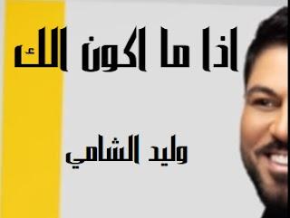 كلمات اغنيه اذا ما اكون الك وليد الشامي