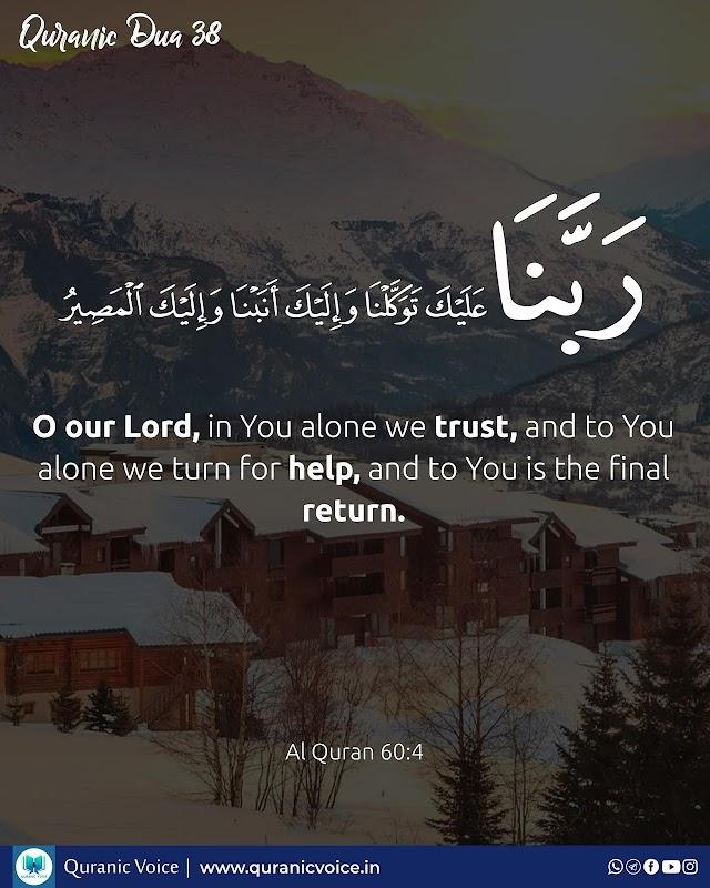 Robbana Dua 38   O our Lord, in You alone we trust, and to You alone we turn for help, and to You is the final return.   Surah Al-Mumtahanah   Ayat 4