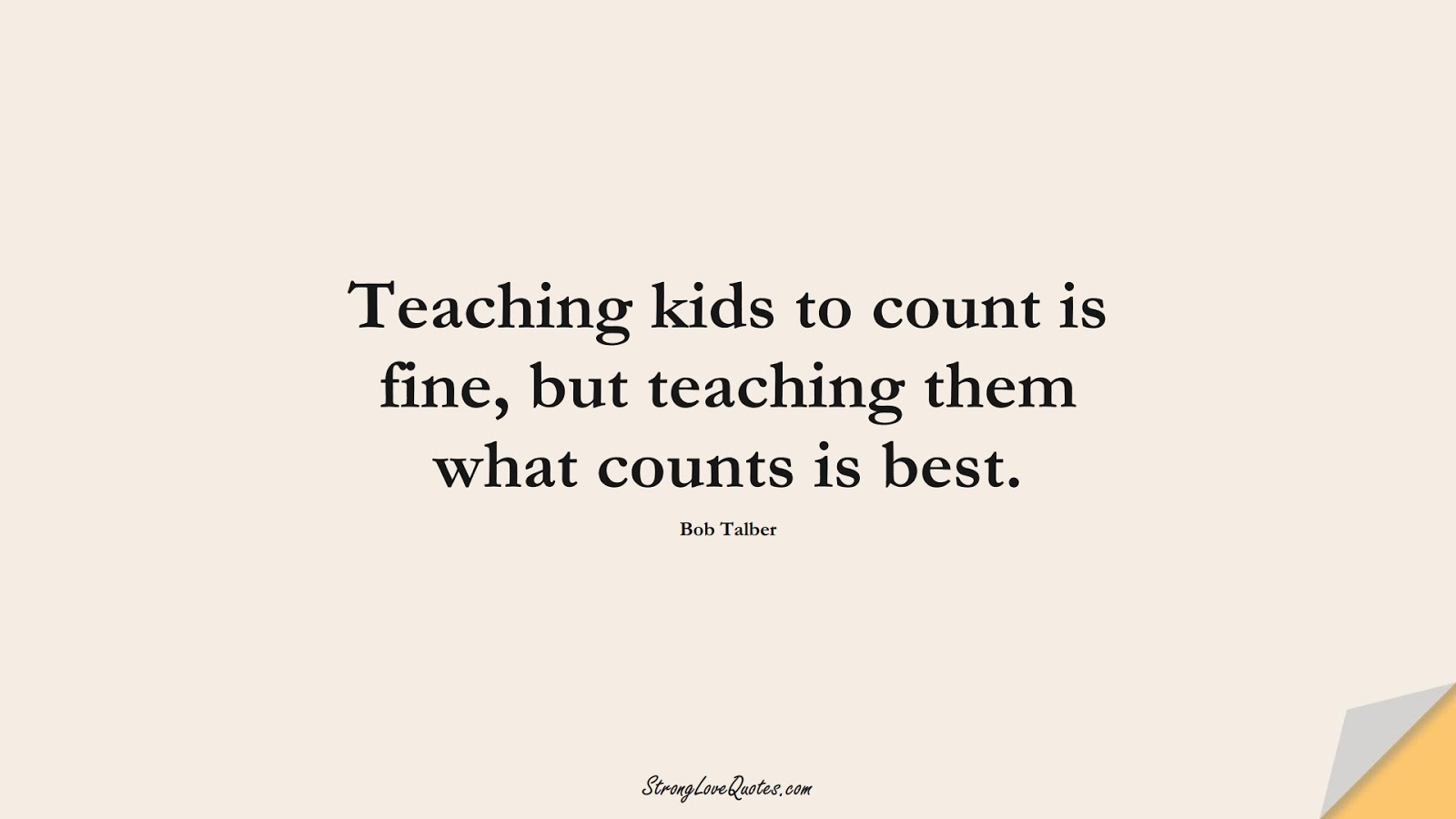 Teaching kids to count is fine, but teaching them what counts is best. (Bob Talber);  #EducationQuotes