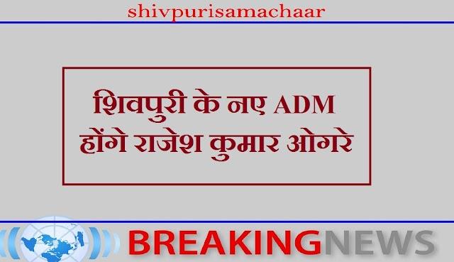 शिवपुरी के नए ADM होंगे राजेश कुमार ओगरे - SHIVPURI NEWS
