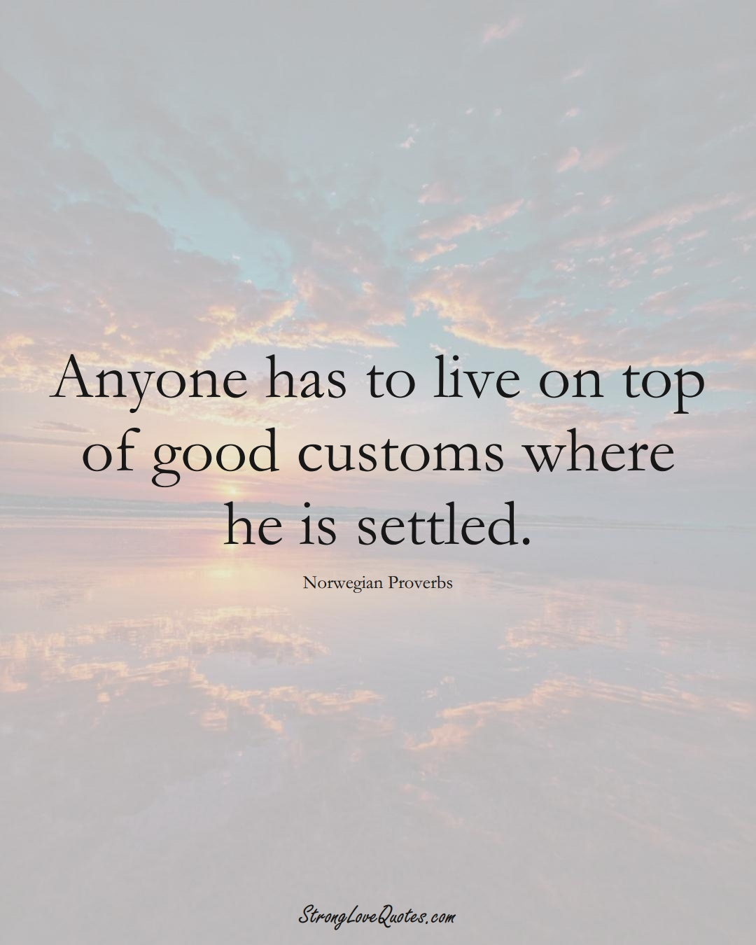 Anyone has to live on top of good customs where he is settled. (Norwegian Sayings);  #EuropeanSayings
